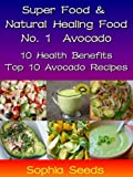 Superfood and Natural Healing Food No. 1 Avocado - 10 Health Benefits & Top 10 Avocado Recipes (Super Food)