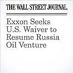Exxon Seeks U.S. Waiver to Resume Russia Oil Venture | Jay Solomon,Bradley Olson