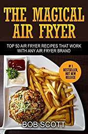 The Magical Air Fryer: Top 50 Air Fryer Recipes That Work With Any Air Fryer Brand