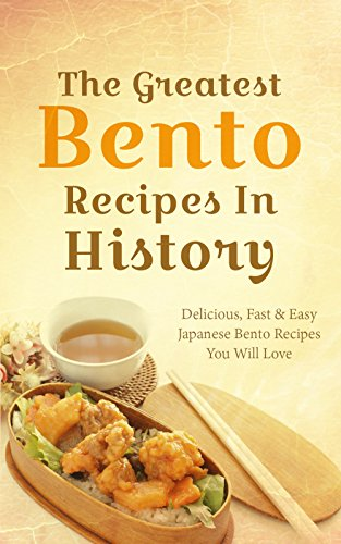 The Greatest Bento Recipes In History: Delicious, Fast & Easy Japanese Bento Recipes You Will Love by Sonia Maxwell