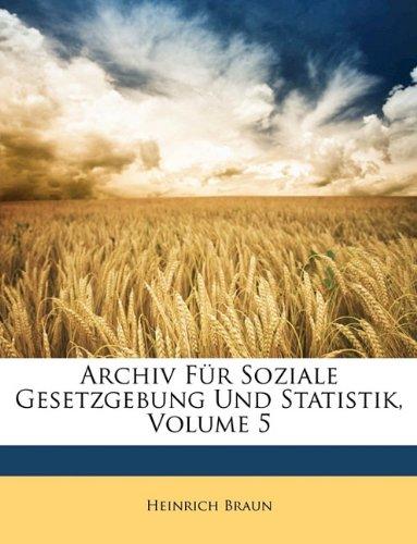 Archiv Für Soziale Gesetzgebung Und Statistik, Volume 5