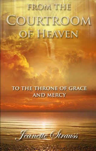 From The Courtroom of Heaven To the Throne Of Grace and Mercy, by Jeanette Strauss