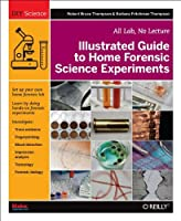 Illustrated Guide to Home Forensic Science Experiments: All Lab, No Lecture Front Cover