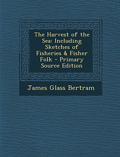 The Harvest of the Sea: Including Sketches of Fisheries & Fisher Folk