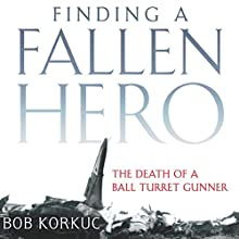 Finding a Fallen Hero: The Death of a Ball Turret Gunner Audiobook by Bob Korkuc Narrated by Richard Travis