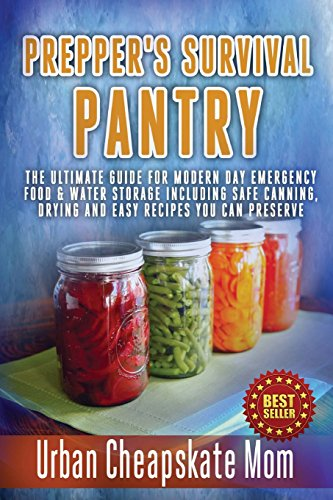 Prepper's Survival Pantry: The Ultimate How To Guide For Modern Day Emergency Food & Water Storage Including Safe Canning, Drying And Easy Recipes You Can Preserve.
