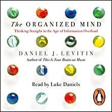 The Organized Mind: Thinking Straight in the Age of Information Overload (       UNABRIDGED) by Daniel Levitin Narrated by Luke Daniels