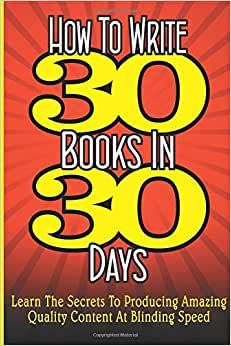 How To WRITE 30 BOOKS IN 30 DAYS: Learn The Secrets To Producing Amazing Quality Content At Blinding Speed