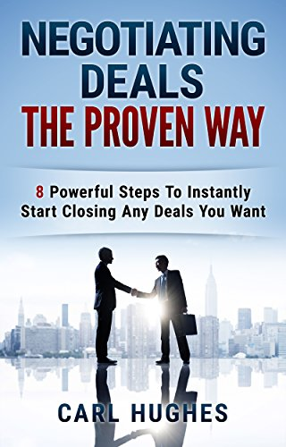 Negotiating Deals The Proven Way: 8 Powerful Steps To Instantly Start Closing Any Deals You Want PDF