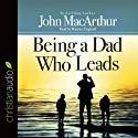 Being a Dad Who Leads Audiobook by John MacArthur Narrated by Maurice England
