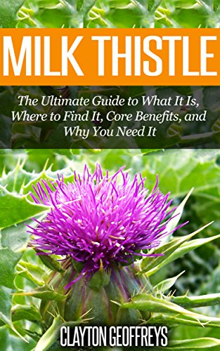 Milk Thistle: The Ultimate Guide to What It Is, Where to Find It, Core Benefits, and Why You Need It (Vitamins & Supplement Guides) image