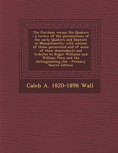 The Puritans versus the Quakers: a review of the persecutions of the early Quakers and Baptists in Massachusetts, with notices of those persecuted and ... and William Penn and the distinguishing cha