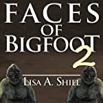 Faces of Bigfoot 2: Short Stories About the Human Side of the Sasquatch Phenomenon | Lisa A. Shiel