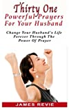 img - for Thirty One Powerful Prayers For Your Husband: Change Your Husband's Life Forever (Win the War Room Prayer Battle) book / textbook / text book