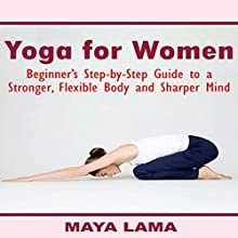 Yoga for Women: Beginner's Step-by-Step Guide to a Stronger, Flexible Body and Sharper Mind Audiobook by Maya Lama Narrated by Colleen Rose
