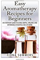 Easy Aromatherapy Recipes For Beginners: An everyday guide to using simple, organic and affordable essential oils at home