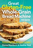 Great Gluten-Free Whole-Grain Bread Machine Recipes: Featuring 150 Delicious Recipes