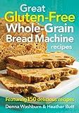 Great Gluten-Free Whole-Grain Bread Machine Recipes: Featuring 150 Delicious Recipes