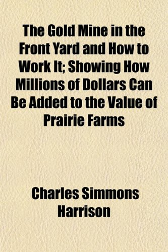The Gold Mine in the Front Yard and How to Work It; Showing How Millions of Dollars Can Be Added to the Value of Prairie Farms
