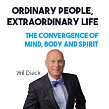 Ordinary People, Extraordinary Life: The Convergence of Mind, Body and Spirit Audiobook by Wil Dieck Narrated by Joel Persinger