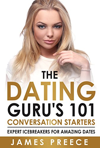 Dating Guru's 101 Conversation Starters: Expert Icebreakers for amazing dates so you'll never run out of things to say (Dating and Relationship Expert Secrets)