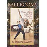 Ballroom!: Obsession and Passion inside the World of Competitive Dance ~ Sharon Savoy
