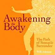 Awakening the Body: The Path of Somatic Surrender | [Will Johnson]