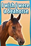 img - for Children Book : I Wish I Were a SEAHORSE (Great Book for Kids) (Age 4 - 9) book / textbook / text book