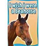 Children Book : I Wish I Were a SEAHORSE (Great Book for Kids) (Age 4 – 9)