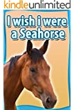Children Book : I Wish I Were a SEAHORSE (Great Book for Kids) (Age 4 - 9) (Animal Habitats and Beginner Reader Books 2)