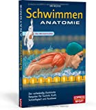 Schwimmen Anatomie: Der vollständig illustrierte Ratgeber für Technik, Kraft, Schnelligkeit und Ausdauer