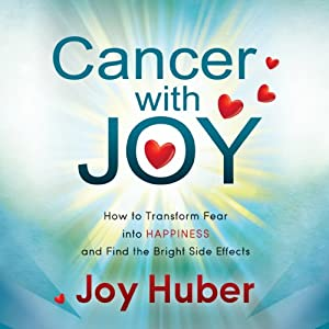 Cancer with Joy: How to Transform Fear into Happiness and Find the Bright Side Effects | [Joy Huber]