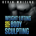 Weight Lifting for Body Sculpting: Build Your Dream Body thru Weight Lifting | Kevin Whiting