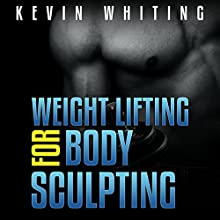 Weight Lifting for Body Sculpting: Build Your Dream Body thru Weight Lifting (       UNABRIDGED) by Kevin Whiting Narrated by Jonathan Boss