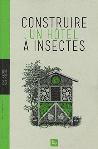 Construire un hôtel à insectes : aider la nature, construire des abris, connaître les insectes, jardiner intelligemment