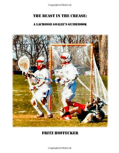 The Beast In The Crease: A Lacrosse Goalie's Guidebook - Fritz Hoffecker