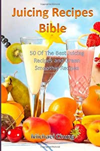 Juicing Recipes Bible: 50 Of The Best Juicing Recipes and Green Smoothie Recipes from CreateSpace Independent Publishing Platform