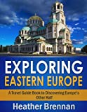 Exploring Eastern Europe - A Travel Guide Book to Discovering Europes Other Half