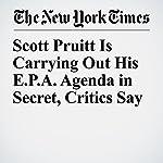 Scott Pruitt Is Carrying Out His E.P.A. Agenda in Secret, Critics Say | Coral Davenport,Eric Lipton