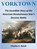 img - for Yorktown: The Incredible Story of the American Revolutionary War's Decisive Battle (Revolutionary War Books Book 1) book / textbook / text book