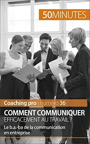 Comment communiquer efficacement au travail ?: Le b.a.-ba de la communication en entreprise (Coaching pro t. 36)
