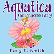 Aquatica the Princess Fairy (       UNABRIDGED) by Mary K. Smith Narrated by Stacia Bryant