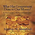 What Has Government Done to Our Money?: and The Case for a 100 Percent Gold Dollar Audiobook by Murray N. Rothbard Narrated by Jeff Riggenbach
