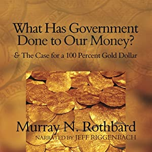 What Has Government Done to Our Money?: and The Case for a 100 Percent Gold Dollar | [Murray N. Rothbard]