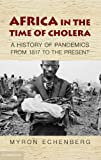Myron Echenberg Africa in the Time of Cholera: A History of Pandemics from 1815 to the Present (African Studies)