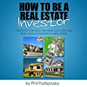 How to be a Real Estate Investor (       UNABRIDGED) by Phil Pustejovsky Narrated by Phil Pustejovsky