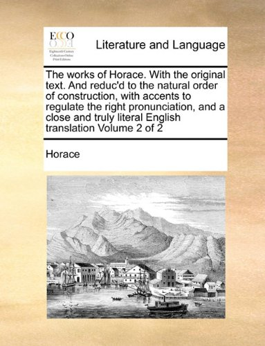 The works of Horace. With the original text. And reduc'd to the natural order of construction, with accents to regulate the right pronunciation, and a ... literal English translation  Volume 2 of 2