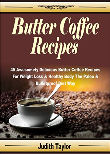 Butter Coffee Recipes: 45 Awesomely Delicious Butter Coffee Recipes For Weight Loss & Healthy Body The Paleo & Bulletproof Diet Way by Judith Taylor
