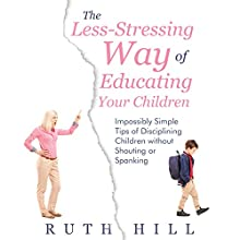 The Less-Stressing Way of Educating Your Children: Impossibly Simple Tips of Disciplining Children Without Shouting or Spanking (       UNABRIDGED) by Ruth Hill Narrated by Detris D. Brown