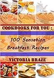 Breakfast Cookbooks for You: 100 Sensation Breakfast Recipes (Breakfast,Breakfast cookbooks, Breakfast recipes, Breakfast, Daily recipes, Breakfast meal, ... for You : 100 Sensation Breakfast Recipes)